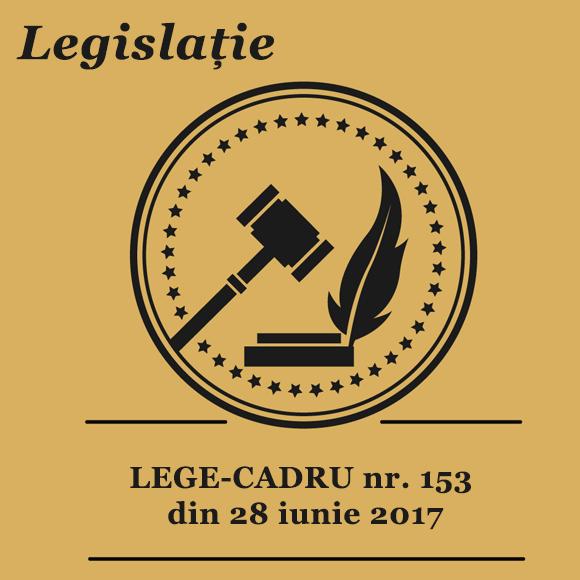 LEGE-CADRU nr. 153 din 28 iunie 2017